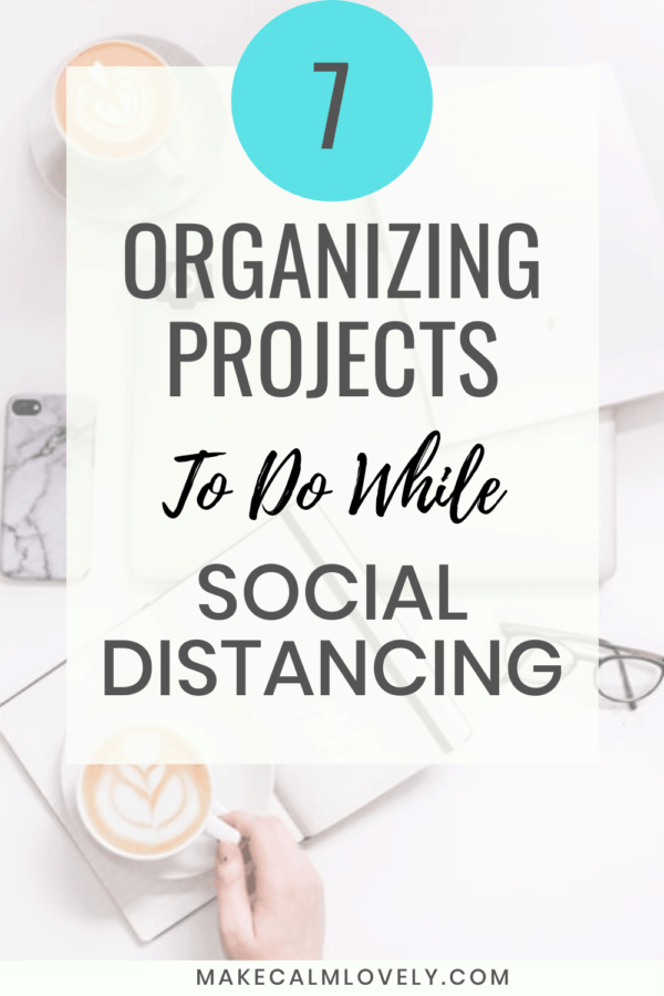 7 Organizing Projects to do while Social Distancing