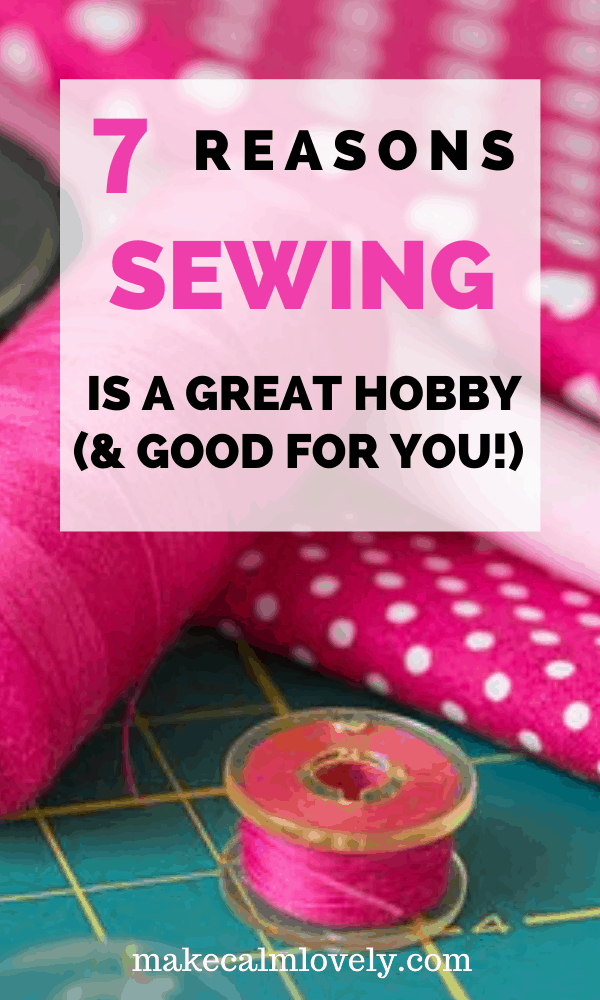 7 Reasons Sewing is a Great Hobby and good for you! #sewing #hobby #crafts #DIY